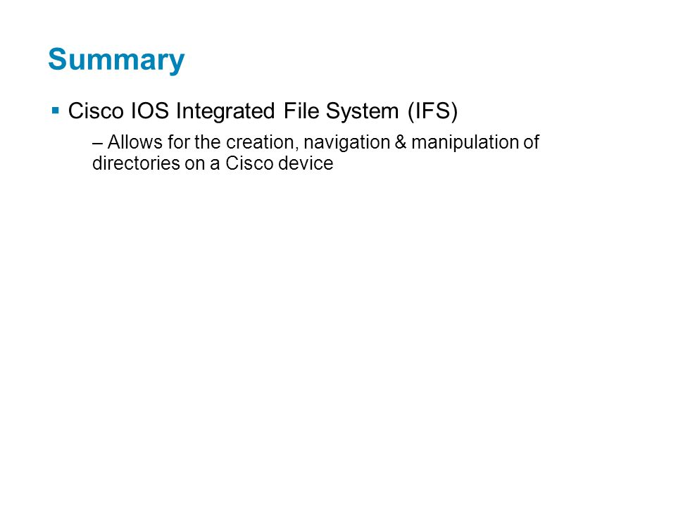 Summary  Cisco IOS Integrated File System (IFS) – Allows for the creation, navigation & manipulation of directories on a Cisco device