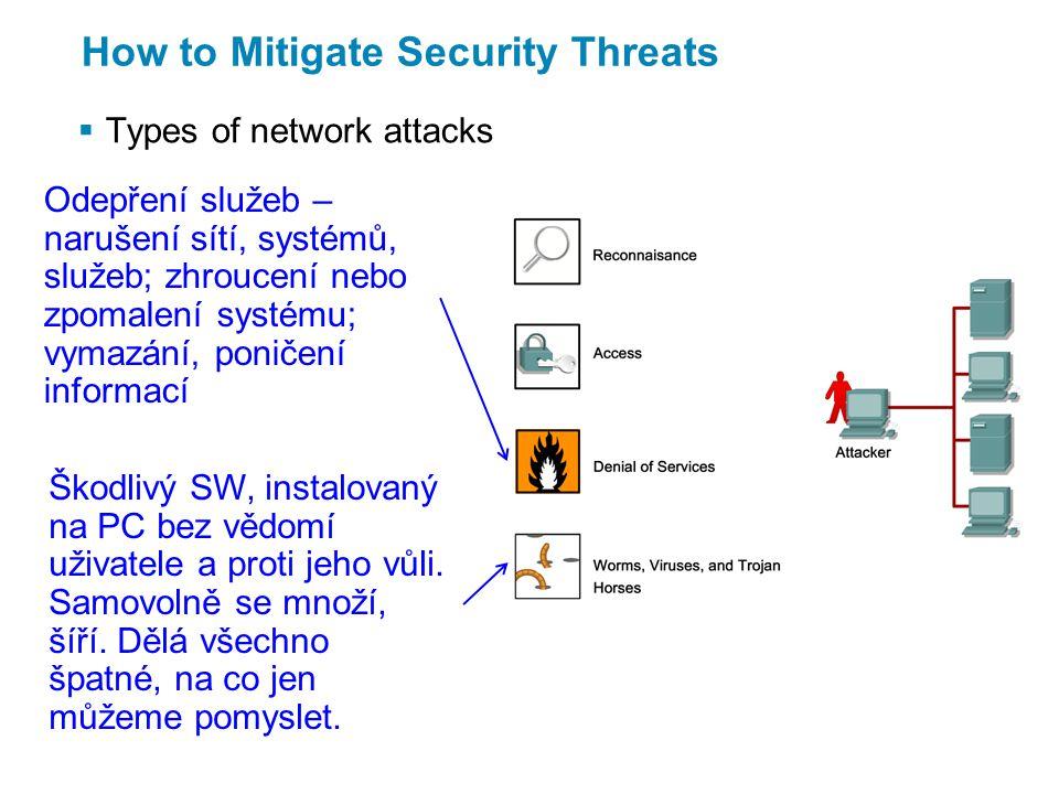 How to Mitigate Security Threats  Types of network attacks Odepření služeb – narušení sítí, systémů, služeb; zhroucení nebo zpomalení systému; vymazání, poničení informací Škodlivý SW, instalovaný na PC bez vědomí uživatele a proti jeho vůli.