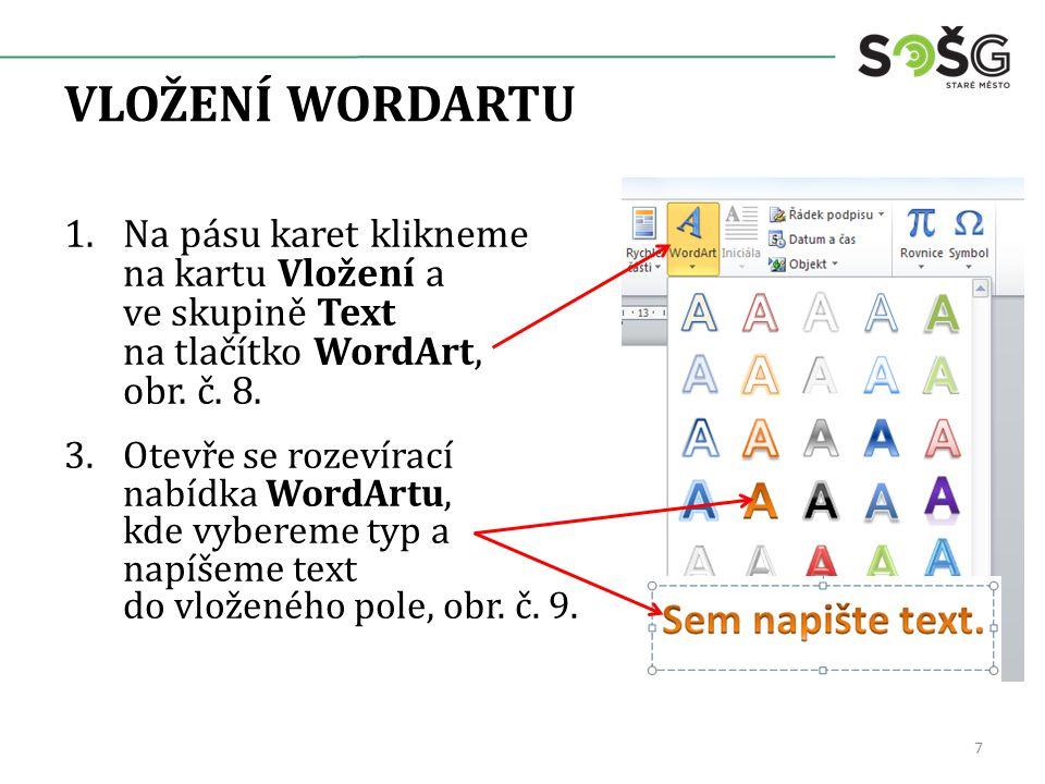 VLOŽENÍ WORDARTU 1.Na pásu karet klikneme na kartu Vložení a ve skupině Text na tlačítko WordArt, obr. č. 8. 3.Otevře se rozevírací nabídka WordArtu,