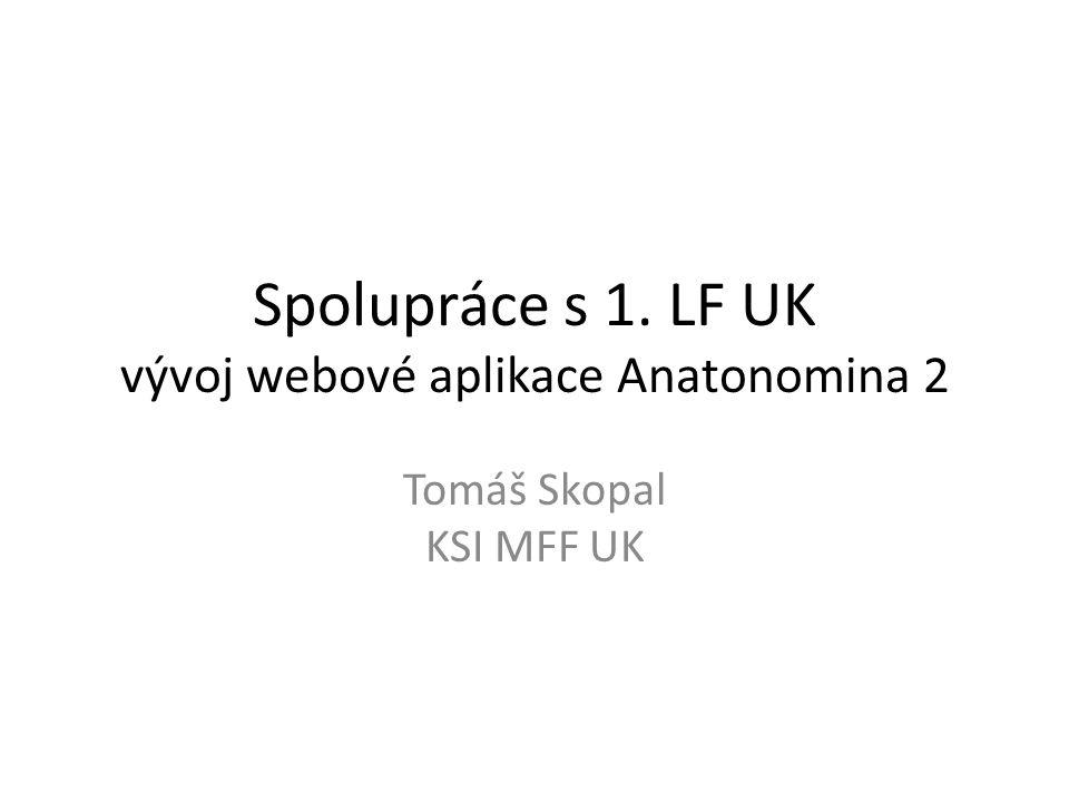 Spolupráce s 1. LF UK vývoj webové aplikace Anatonomina 2 Tomáš Skopal KSI MFF UK