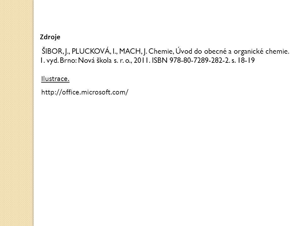 Zdroje http://office.microsoft.com/ Ilustrace. ŠIBOR, J., PLUCKOVÁ, I., MACH, J. Chemie, Úvod do obecné a organické chemie. 1. vyd. Brno: Nová škola s