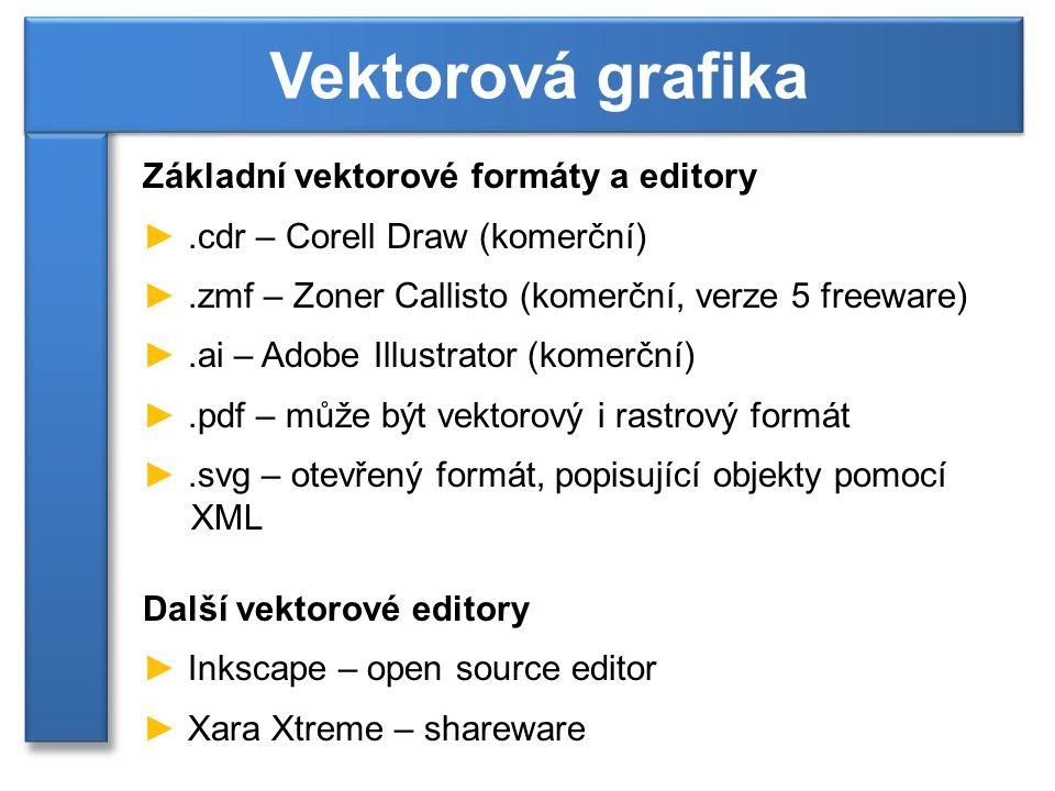 Základní vektorové formáty a editory ►.cdr – Corell Draw (komerční) ►.zmf – Zoner Callisto (komerční, verze 5 freeware) ►.ai – Adobe Illustrator (komerční) ►.pdf – může být vektorový i rastrový formát ►.svg – otevřený formát, popisující objekty pomocí XML Další vektorové editory ► Inkscape – open source editor ► Xara Xtreme – shareware Vektorová grafika