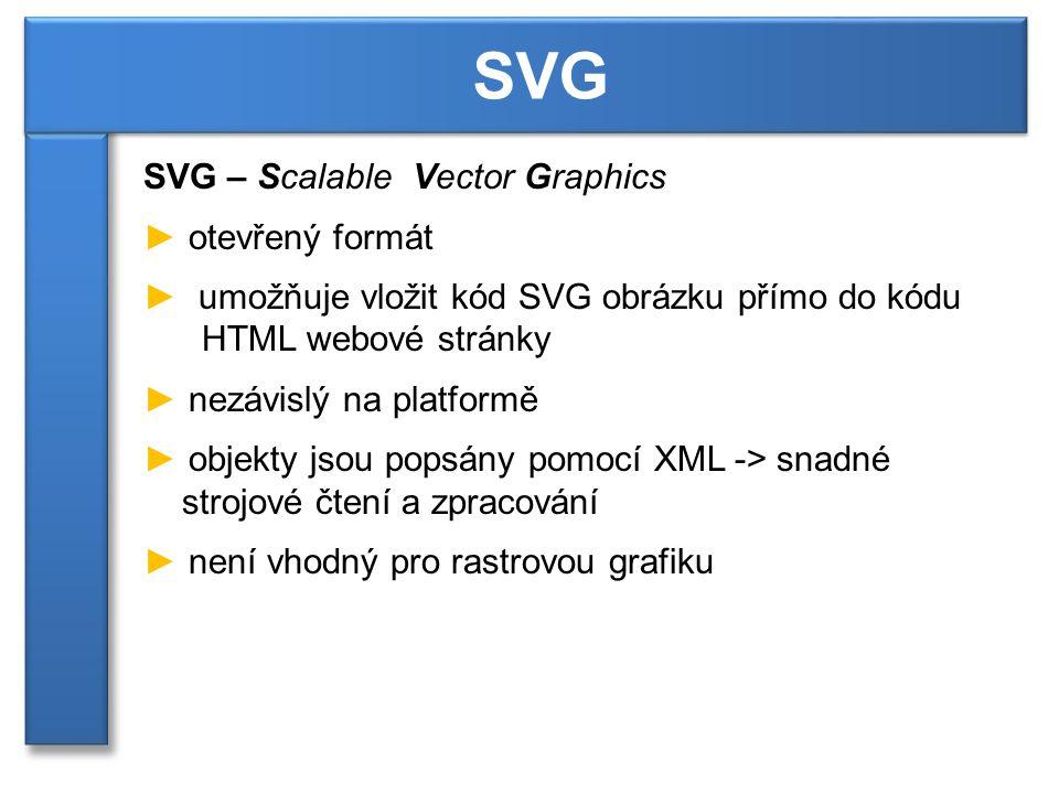 SVG – Scalable Vector Graphics ► otevřený formát ► umožňuje vložit kód SVG obrázku přímo do kódu HTML webové stránky ► nezávislý na platformě ► objekty jsou popsány pomocí XML -> snadné strojové čtení a zpracování ► není vhodný pro rastrovou grafiku SVG