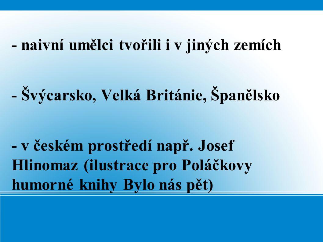 - naivní umělci tvořili i v jiných zemích - Švýcarsko, Velká Británie, Španělsko - v českém prostředí např. Josef Hlinomaz (ilustrace pro Poláčkovy hu