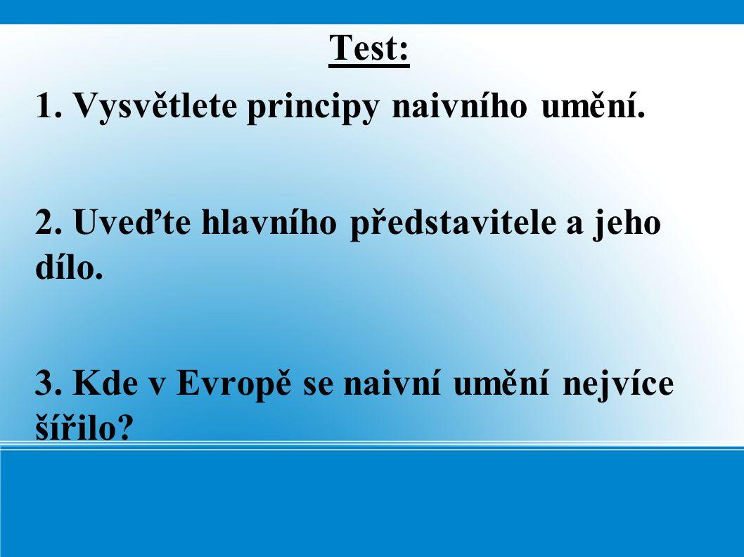 Test: 1. Vysvětlete principy naivního umění. 2. Uveďte hlavního představitele a jeho dílo. 3. Kde v Evropě se naivní umění nejvíce šířilo?