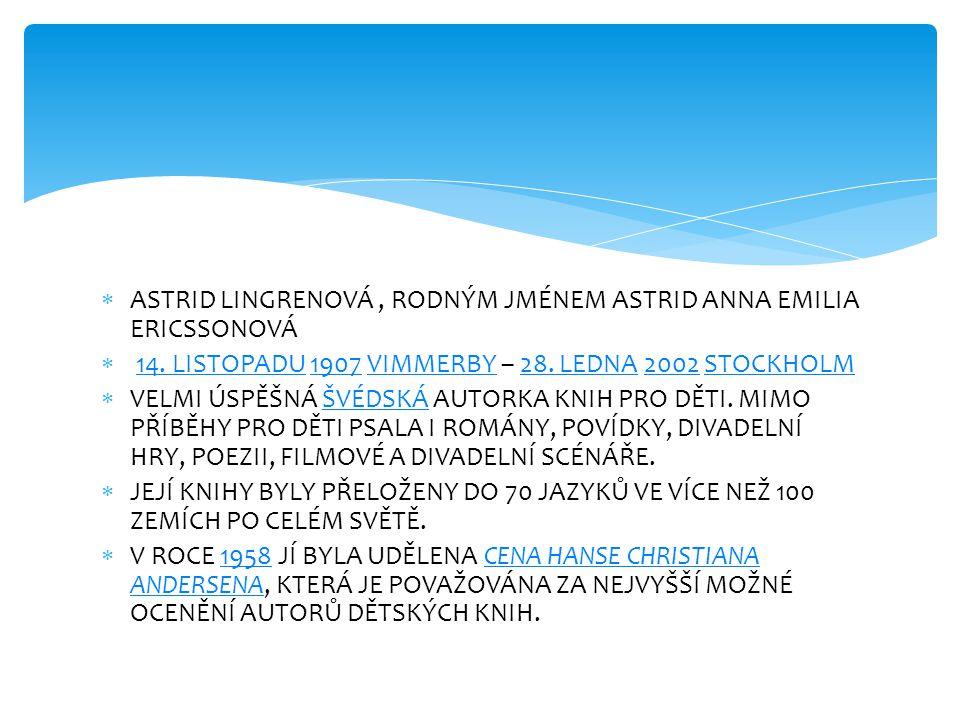  ASTRID LINGRENOVÁ, RODNÝM JMÉNEM ASTRID ANNA EMILIA ERICSSONOVÁ  14. LISTOPADU 1907 VIMMERBY – 28. LEDNA 2002 STOCKHOLM14. LISTOPADU1907VIMMERBY28.
