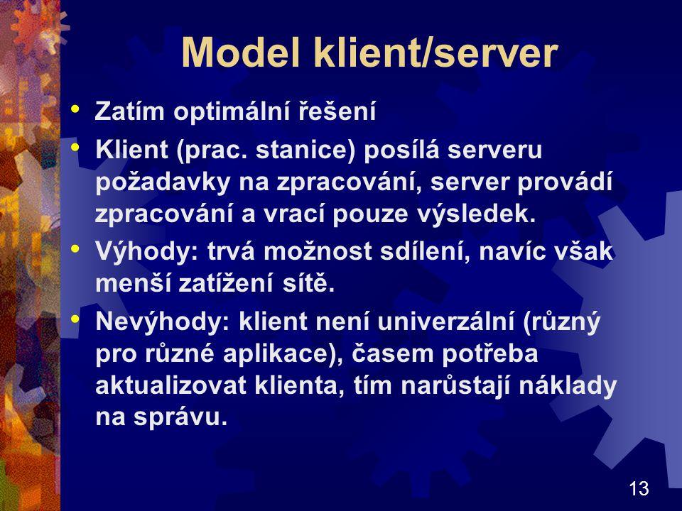 13 Model klient/server Zatím optimální řešení Klient (prac. stanice) posílá serveru požadavky na zpracování, server provádí zpracování a vrací pouze v