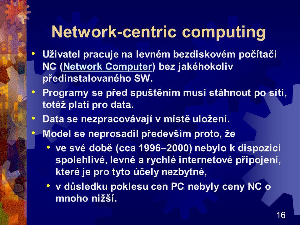 16 Network-centric computing Uživatel pracuje na levném bezdiskovém počítači NC (Network Computer) bez jakéhokoliv předinstalovaného SW.Network Computer Programy se před spuštěním musí stáhnout po síti, totéž platí pro data.