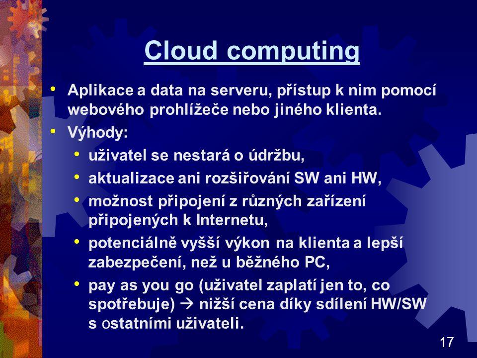 17 Cloud computing Aplikace a data na serveru, přístup k nim pomocí webového prohlížeče nebo jiného klienta. Výhody: uživatel se nestará o údržbu, akt