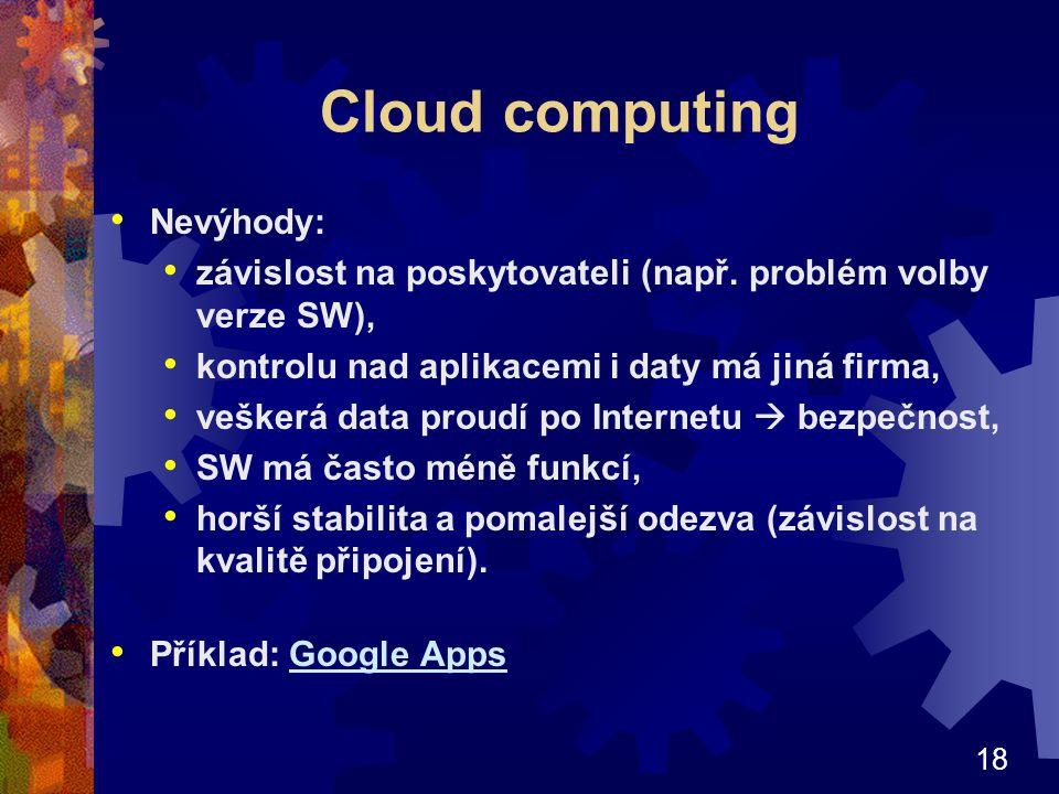18 Cloud computing Nevýhody: závislost na poskytovateli (např. problém volby verze SW), kontrolu nad aplikacemi i daty má jiná firma, veškerá data pro