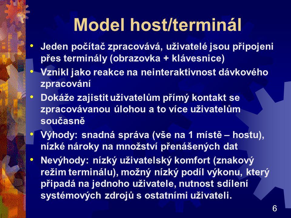 6 Model host/terminál Jeden počítač zpracovává, uživatelé jsou připojeni přes terminály (obrazovka + klávesnice) Vznikl jako reakce na neinteraktivnost dávkového zpracování Dokáže zajistit uživatelům přímý kontakt se zpracovávanou úlohou a to více uživatelům současně Výhody: snadná správa (vše na 1 místě – hostu), nízké nároky na množství přenášených dat Nevýhody: nízký uživatelský komfort (znakový režim terminálu), možný nízký podíl výkonu, který připadá na jednoho uživatele, nutnost sdílení systémových zdrojů s ostatními uživateli.