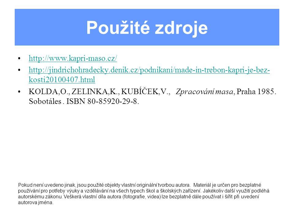 Použité zdroje http://www.kapri-maso.cz/ http://jindrichohradecky.denik.cz/podnikani/made-in-trebon-kapri-je-bez- kosti20100407.htmlhttp://jindrichohradecky.denik.cz/podnikani/made-in-trebon-kapri-je-bez- kosti20100407.html KOLDA,O., ZELINKA,K., KUBÍČEK,V., Zpracování masa, Praha 1985.