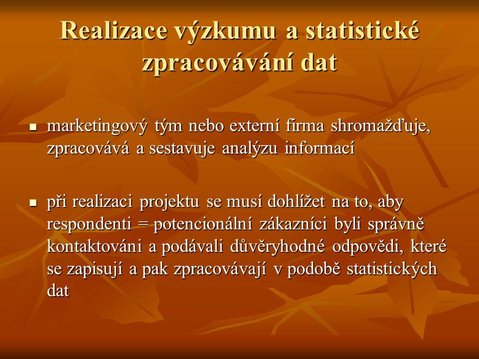 Realizace výzkumu a statistické zpracovávání dat marketingový tým nebo externí firma shromažďuje, zpracovává a sestavuje analýzu informací marketingový tým nebo externí firma shromažďuje, zpracovává a sestavuje analýzu informací při realizaci projektu se musí dohlížet na to, aby respondenti = potencionální zákazníci byli správně kontaktováni a podávali důvěryhodné odpovědi, které se zapisují a pak zpracovávají v podobě statistických dat při realizaci projektu se musí dohlížet na to, aby respondenti = potencionální zákazníci byli správně kontaktováni a podávali důvěryhodné odpovědi, které se zapisují a pak zpracovávají v podobě statistických dat