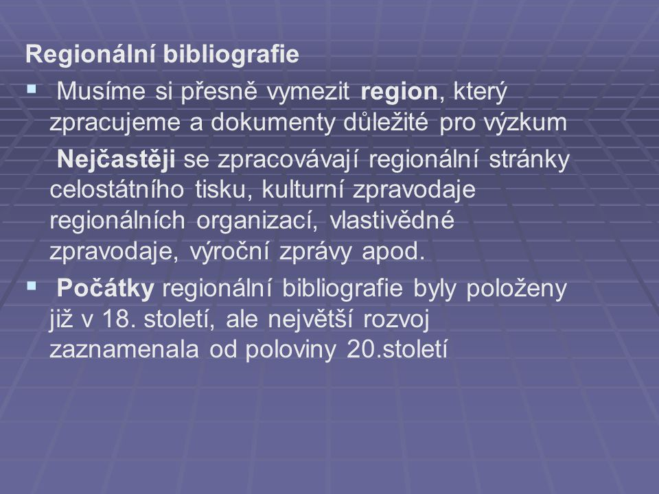 Regionální bibliografie   Musíme si přesně vymezit region, který zpracujeme a dokumenty důležité pro výzkum Nejčastěji se zpracovávají regionální stránky celostátního tisku, kulturní zpravodaje regionálních organizací, vlastivědné zpravodaje, výroční zprávy apod.