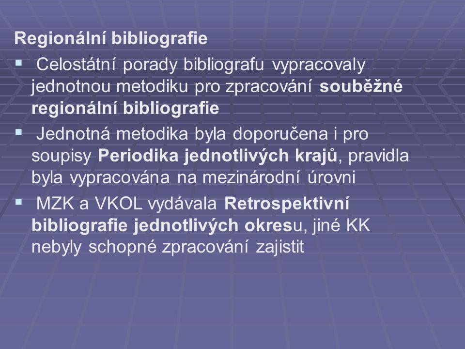 Regionální bibliografie   Celostátní porady bibliografu vypracovaly jednotnou metodiku pro zpracování souběžné regionální bibliografie   Jednotná metodika byla doporučena i pro soupisy Periodika jednotlivých krajů, pravidla byla vypracována na mezinárodní úrovni   MZK a VKOL vydávala Retrospektivní bibliografie jednotlivých okresu, jiné KK nebyly schopné zpracování zajistit