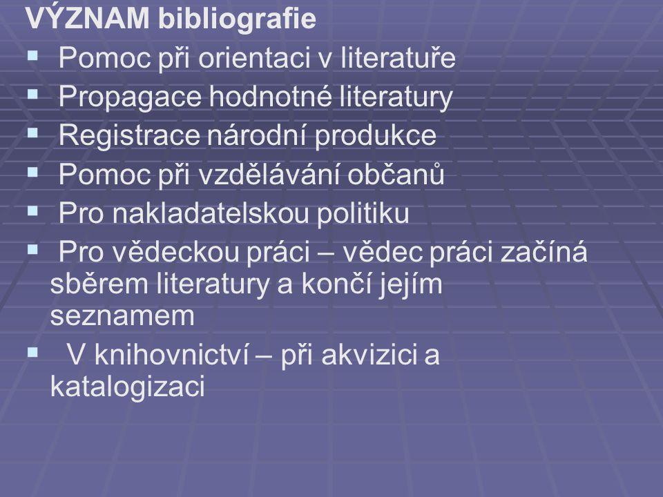 VÝZNAM bibliografie   Pomoc při orientaci v literatuře   Propagace hodnotné literatury   Registrace národní produkce   Pomoc při vzdělávání občanů   Pro nakladatelskou politiku   Pro vědeckou práci – vědec práci začíná sběrem literatury a končí jejím seznamem   V knihovnictví – při akvizici a katalogizaci