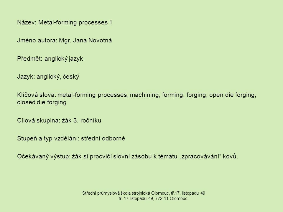 Název: Metal-forming processes 1 Jméno autora: Mgr. Jana Novotná Předmět: anglický jazyk Jazyk: anglický, český Klíčová slova: metal-forming processes