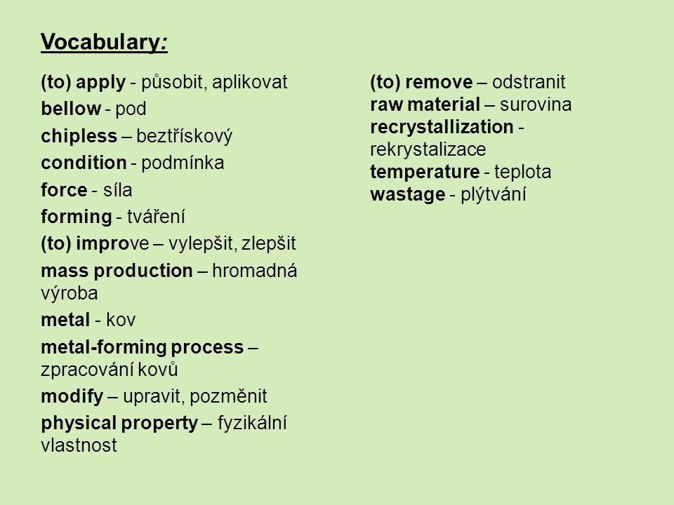 Vocabulary: (to) apply - působit, aplikovat bellow - pod chipless – beztřískový condition - podmínka force - síla forming - tváření (to) improve – vylepšit, zlepšit mass production – hromadná výroba metal - kov metal-forming process – zpracování kovů modify – upravit, pozměnit physical property – fyzikální vlastnost (to) remove – odstranit raw material – surovina recrystallization - rekrystalizace temperature - teplota wastage - plýtvání