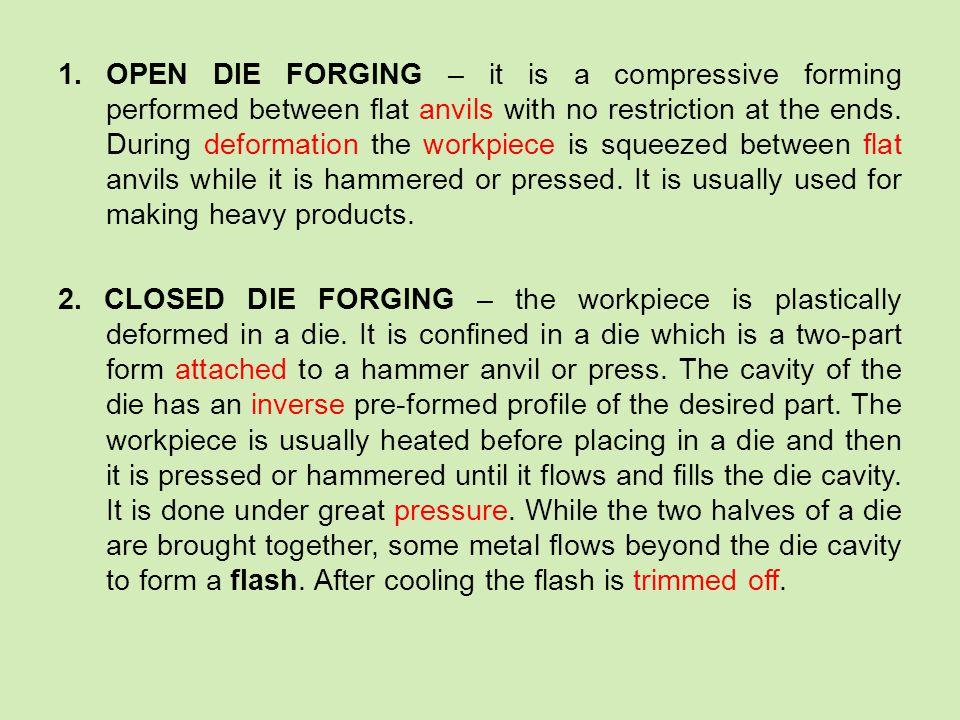 Vocabulary: anvil – kovadlo, kovadlina (to) attach – připevnit, přiložit beyond - mimo cavity - dutina closed die forging – zápustkové kování compressive – stlačující (to) confine - upevnit (to) deform – přetvářet, měnit tvar desired - požadovaný die - zápustka flat – plochý flash - výronek (to) flow - téct forging – kování hammer – kladivo (to) hammer – tlouct kladivem hammering – kování kladivem (to) heat - zahřívat high-strength – s vysokou pevností inverse - obrácený open die forging – volné kování (to) perform – provádět press - lis pressing – lisování pressure- tlak restriction – omezení (to) squeeze – sevřít, stlačit (to) trim off - odstřihnout