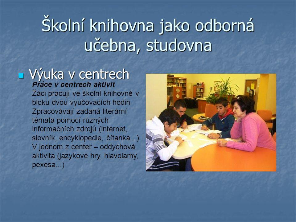 Školní knihovna jako odborná učebna, studovna Výuka v centrech Výuka v centrech Práce v centrech aktivit Žáci pracují ve školní knihovně v bloku dvou vyučovacích hodin Zpracovávají zadaná literární témata pomocí různých informačních zdrojů (internet, slovník, encyklopedie, čítanka...) V jednom z center – oddychová aktivita (jazykové hry, hlavolamy, pexesa...)