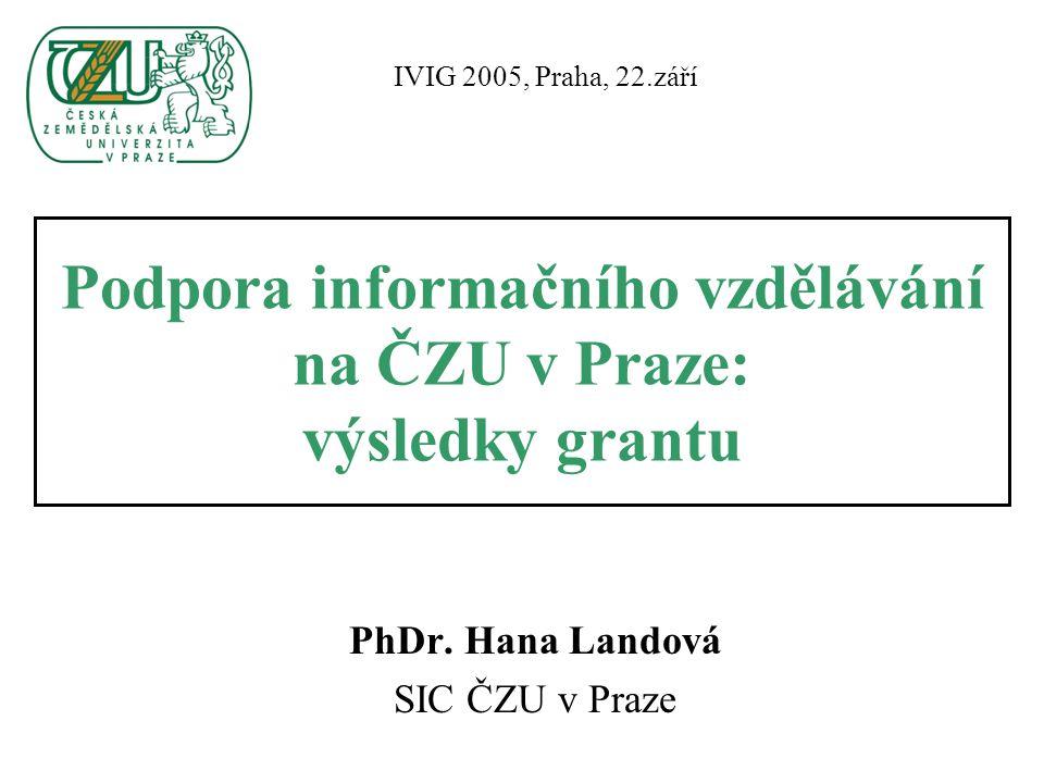 Podpora informačního vzdělávání na ČZU v Praze: výsledky grantu PhDr. Hana Landová SIC ČZU v Praze IVIG 2005, Praha, 22.září