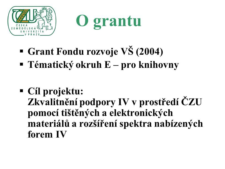 O grantu  Grant Fondu rozvoje VŠ (2004)  Tématický okruh E – pro knihovny  Cíl projektu: Zkvalitnění podpory IV v prostředí ČZU pomocí tištěných a elektronických materiálů a rozšíření spektra nabízených forem IV