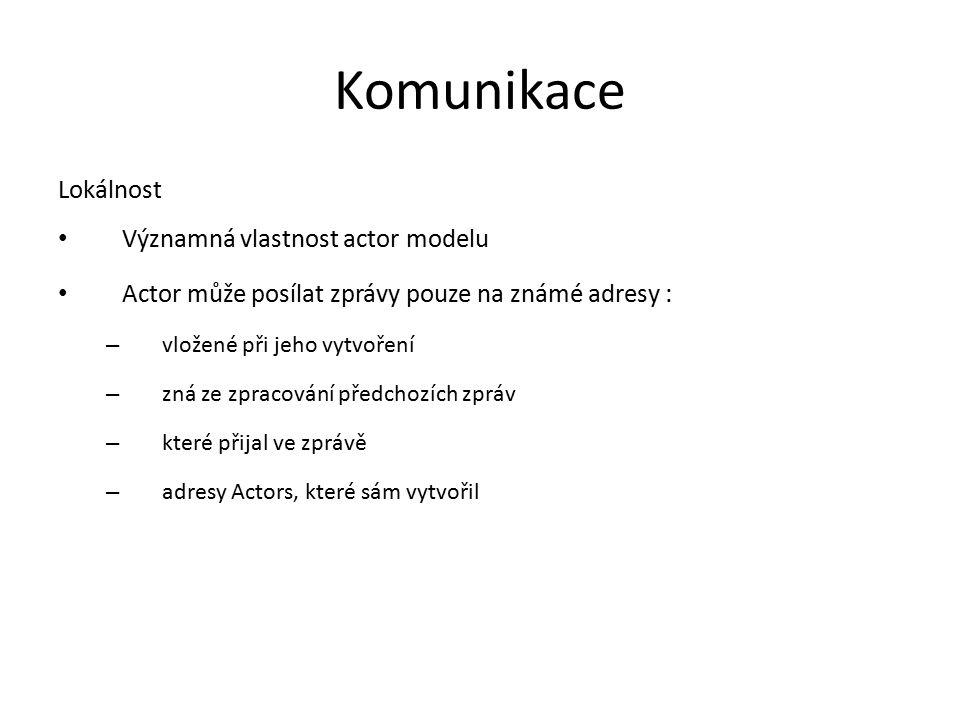 Komunikace Lokálnost Významná vlastnost actor modelu Actor může posílat zprávy pouze na známé adresy : – vložené při jeho vytvoření – zná ze zpracován