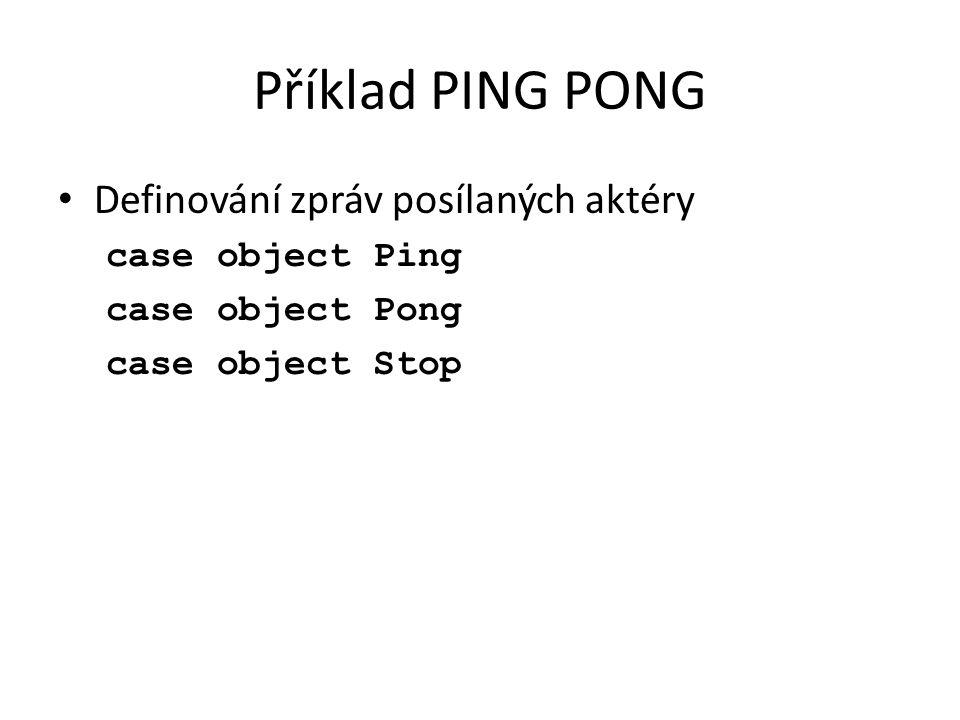 Příklad PING PONG Definování zpráv posílaných aktéry case object Ping case object Pong case object Stop