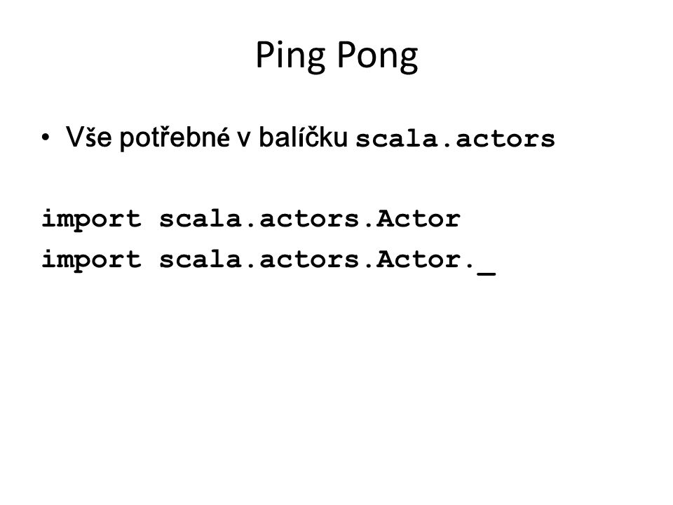 Ping Pong V š e potřebn é v bal í čku scala.actors import scala.actors.Actor import scala.actors.Actor._