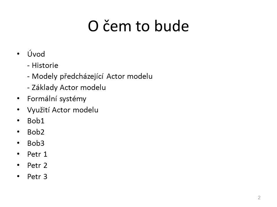 O čem to bude Úvod - Historie - Modely předcházející Actor modelu - Základy Actor modelu Formální systémy Využití Actor modelu Bob1 Bob2 Bob3 Petr 1 P