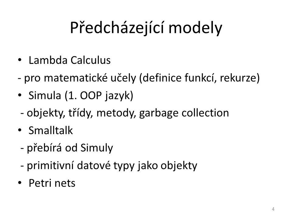Předcházející modely Lambda Calculus - pro matematické učely (definice funkcí, rekurze) Simula (1. OOP jazyk) - objekty, třídy, metody, garbage collec
