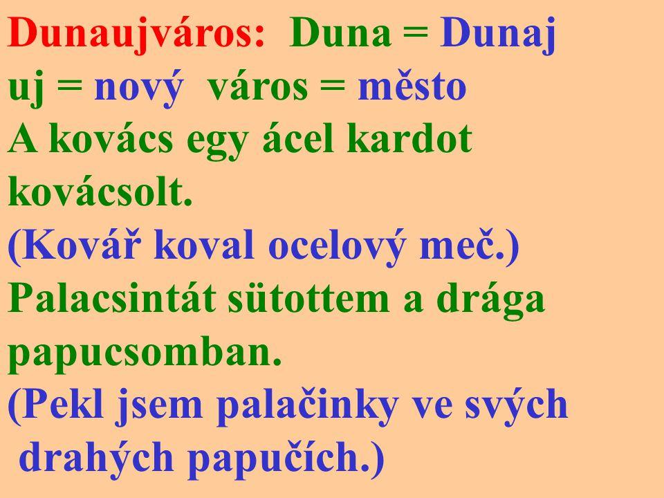 Dunaujváros: Duna = Dunaj uj = nový város = město A kovács egy ácel kardot kovácsolt.