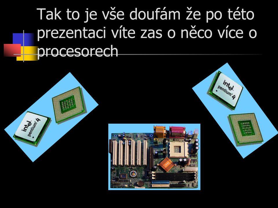 Tak to je vše doufám že po této prezentaci víte zas o něco více o procesorech