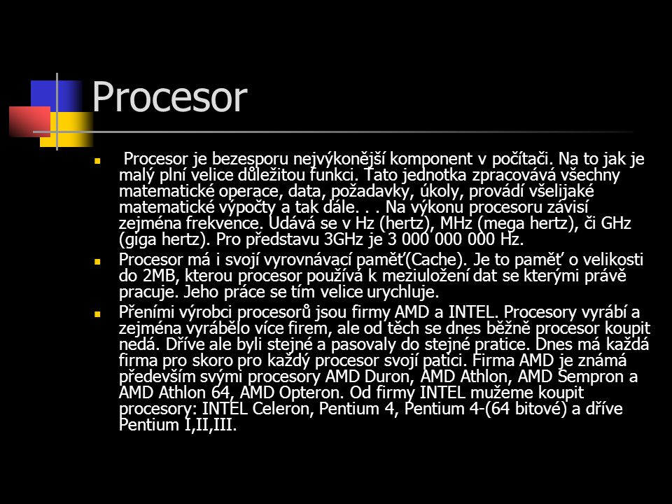 Procesor Procesor je bezesporu nejvýkonější komponent v počítači. Na to jak je malý plní velice důležitou funkci. Tato jednotka zpracovává všechny mat