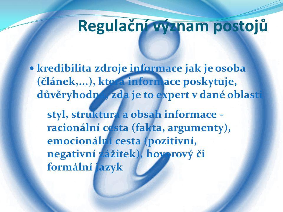Regulační význam postojů kredibilita zdroje informace jak je osoba (článek,...), která informace poskytuje, důvěryhodná, zda je to expert v dané oblasti styl, struktura a obsah informace - racionální cesta (fakta, argumenty), emocionální cesta (pozitivní, negativní zážitek), hovorový či formální jazyk
