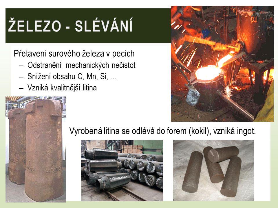 Přetavení surového železa v pecích – Odstranění mechanických nečistot – Snížení obsahu C, Mn, Si, … – Vzniká kvalitnější litina Vyrobená litina se odlévá do forem (kokil), vzniká ingot.