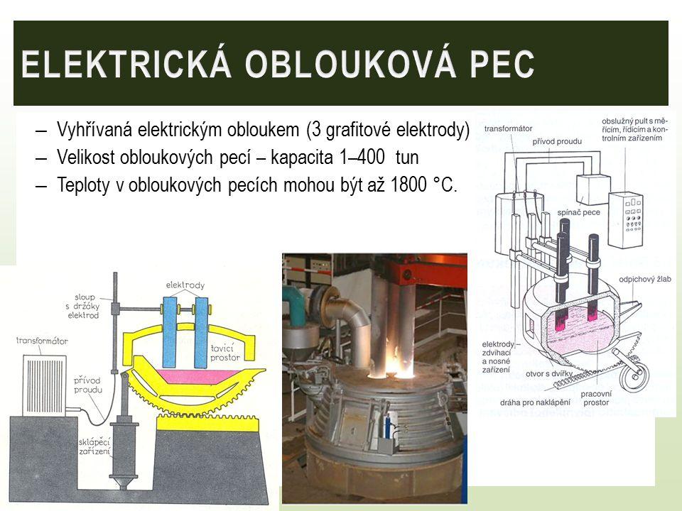 – Vyhřívaná elektrickým obloukem (3 grafitové elektrody) – Velikost obloukových pecí – kapacita 1–400 tun – Teploty v obloukových pecích mohou být až 1800 °C.