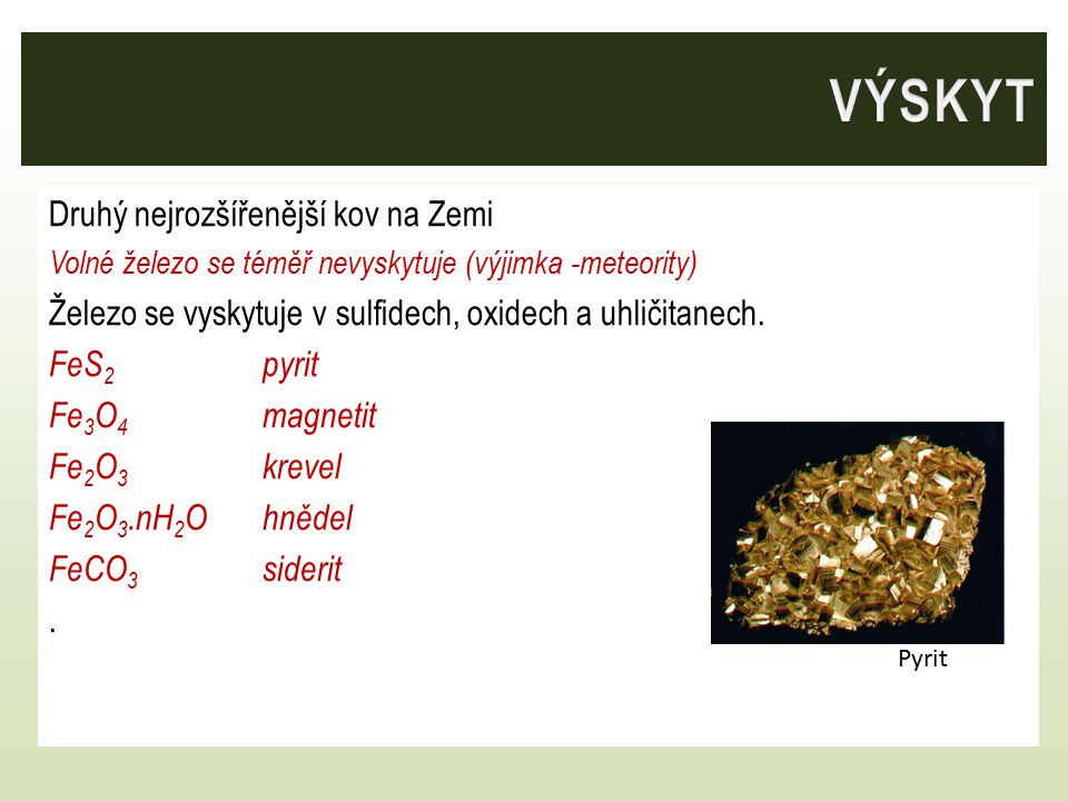 Druhý nejrozšířenější kov na Zemi Volné železo se téměř nevyskytuje (výjimka -meteority) Železo se vyskytuje v sulfidech, oxidech a uhličitanech.