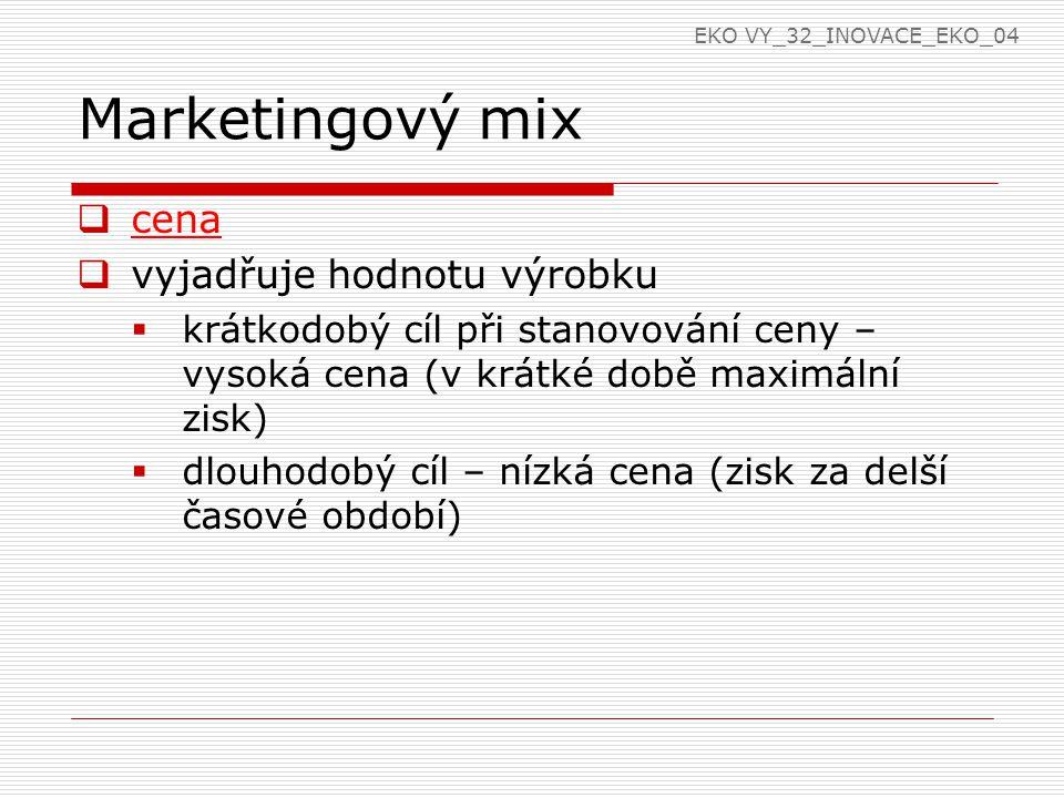 Marketingový mix  cena  vyjadřuje hodnotu výrobku  krátkodobý cíl při stanovování ceny – vysoká cena (v krátké době maximální zisk)  dlouhodobý cíl – nízká cena (zisk za delší časové období) EKO VY_32_INOVACE_EKO_04