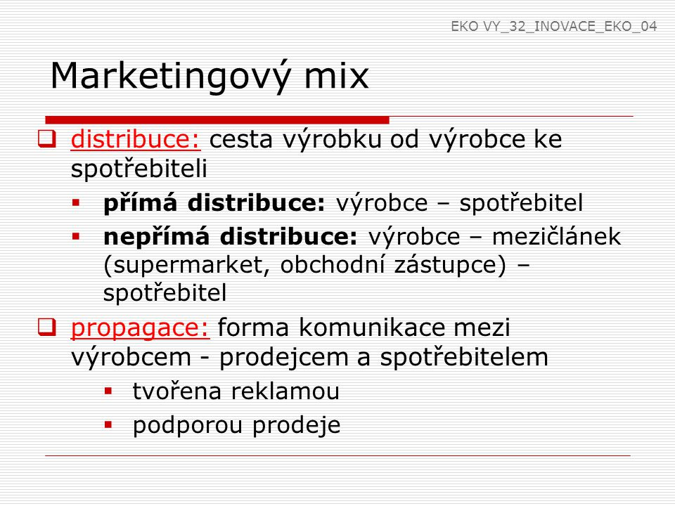 Marketingový mix  distribuce: cesta výrobku od výrobce ke spotřebiteli  přímá distribuce: výrobce – spotřebitel  nepřímá distribuce: výrobce – mezičlánek (supermarket, obchodní zástupce) – spotřebitel  propagace: forma komunikace mezi výrobcem - prodejcem a spotřebitelem  tvořena reklamou  podporou prodeje EKO VY_32_INOVACE_EKO_04