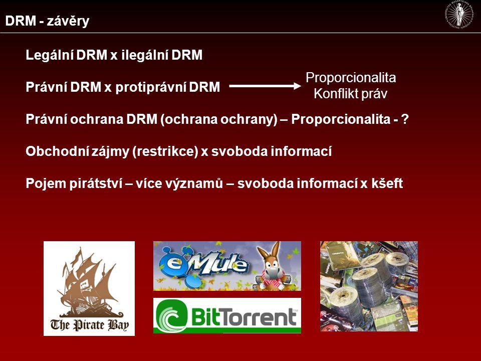 DRM - závěry Legální DRM x ilegální DRM Právní DRM x protiprávní DRM Právní ochrana DRM (ochrana ochrany) – Proporcionalita - .