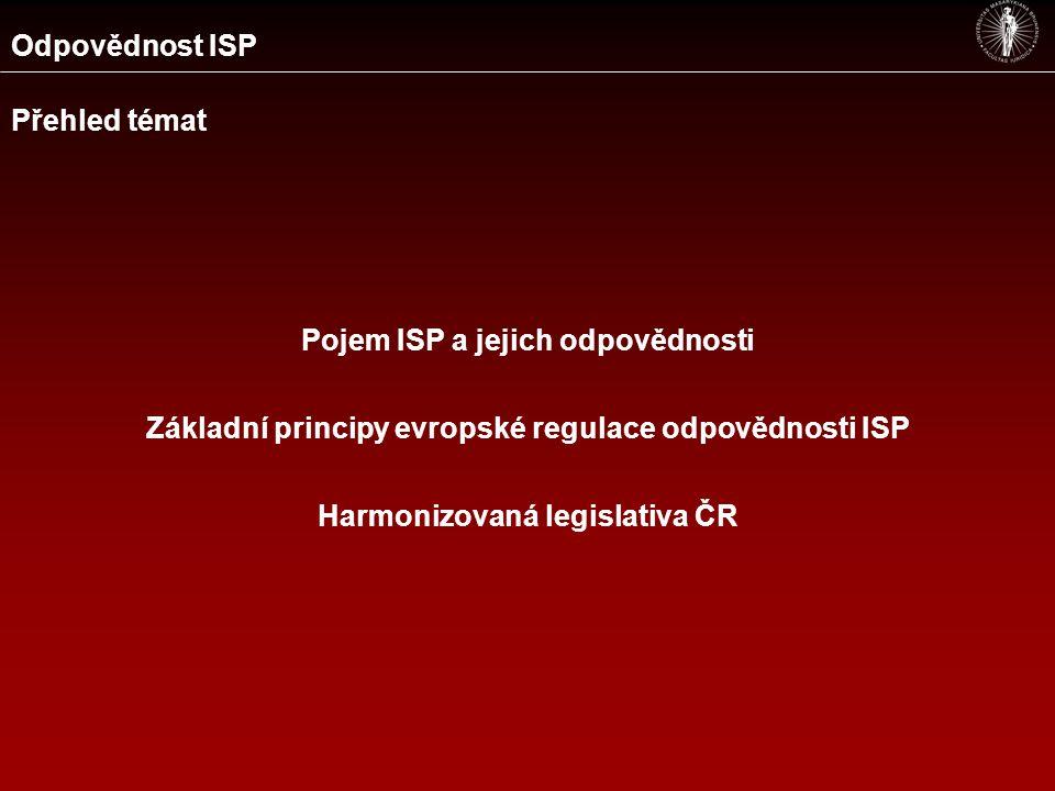 Odpovědnost ISP Přehled témat Pojem ISP a jejich odpovědnosti Základní principy evropské regulace odpovědnosti ISP Harmonizovaná legislativa ČR