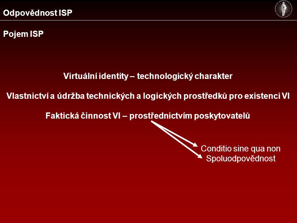 Odpovědnost ISP Pojem ISP Virtuální identity – technologický charakter Vlastnictví a údržba technických a logických prostředků pro existenci VI Faktická činnost VI – prostřednictvím poskytovatelů Conditio sine qua non Spoluodpovědnost