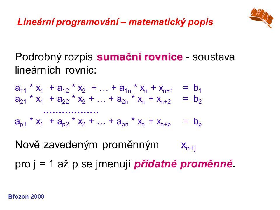 sumační rovnice Podrobný rozpis sumační rovnice - soustava lineárních rovnic: a 11 * x 1 + a 12 * x 2 + … + a 1n * x n + x n+1 = b 1 a 21 * x 1 + a 22 * x 2 + … + a 2n * x n + x n+2 = b 2 ……………… a p1 * x 1 + a p2 * x 2 + … + a pn * x n + x n+p = b p Nově zavedeným proměnným x n+j pro j = 1 až p se jmenují přídatné proměnné.