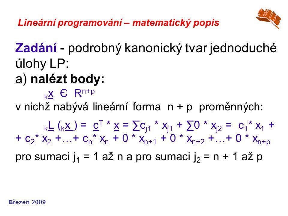 Zadání - podrobný kanonický tvar jednoduché úlohy LP: a) nalézt body: k x Є R n+p v nichž nabývá lineární forma n + p proměnných: k L ( k x ) = c T * x = ∑c j1 * x j1 + ∑0 * x j2 = c 1 * x 1 + + c 2 * x 2 +…+ c n * x n + 0 * x n+1 + 0 * x n+2 +…+ 0 * x n+p pro sumaci j 1 = 1 až n a pro sumaci j 2 = n + 1 až p Lineární programování – matematický popis Březen 2009