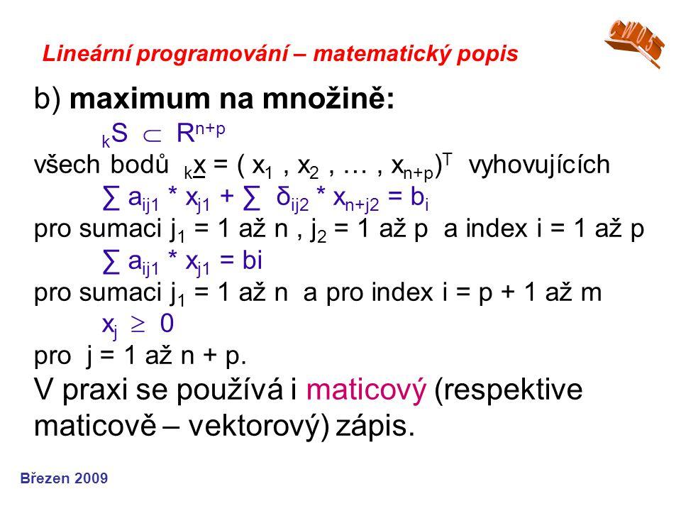 b) maximum na množině: k S  R n+p všech bodů k x = ( x 1, x 2, …, x n+p ) T vyhovujících ∑ a ij1 * x j1 + ∑ δ ij2 * x n+j2 = b i pro sumaci j 1 = 1 až n, j 2 = 1 až p a index i = 1 až p ∑ a ij1 * x j1 = bi pro sumaci j 1 = 1 až n a pro index i = p + 1 až m x j  0 pro j = 1 až n + p.