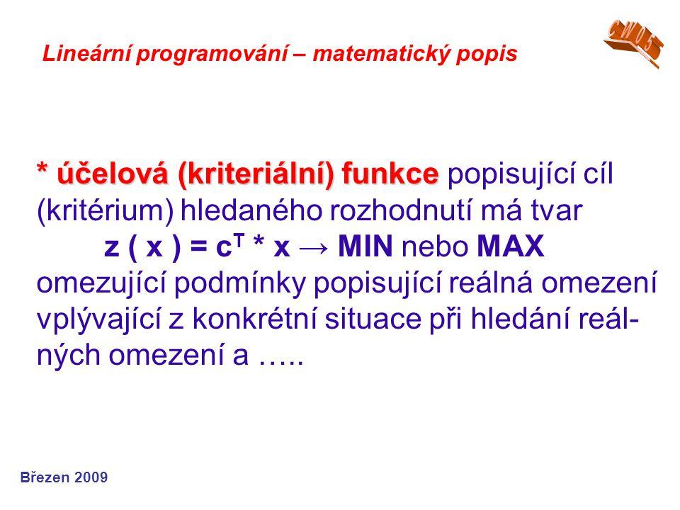 * účelová (kriteriální) funkce * účelová (kriteriální) funkce popisující cíl (kritérium) hledaného rozhodnutí má tvar z ( x ) = c T * x → MIN nebo MAX omezující podmínky popisující reálná omezení vplývající z konkrétní situace při hledání reál- ných omezení a …..
