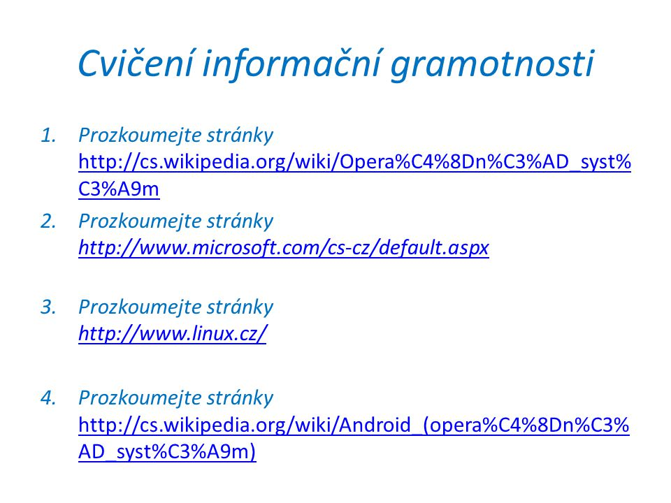 Cvičení informační gramotnosti 1.Prozkoumejte stránky http://cs.wikipedia.org/wiki/Opera%C4%8Dn%C3%AD_syst% C3%A9m http://cs.wikipedia.org/wiki/Opera%C4%8Dn%C3%AD_syst% C3%A9m 2.Prozkoumejte stránky http://www.microsoft.com/cs-cz/default.aspx http://www.microsoft.com/cs-cz/default.aspx 3.Prozkoumejte stránky http://www.linux.cz/ http://www.linux.cz/ 4.Prozkoumejte stránky http://cs.wikipedia.org/wiki/Android_(opera%C4%8Dn%C3% AD_syst%C3%A9m) http://cs.wikipedia.org/wiki/Android_(opera%C4%8Dn%C3% AD_syst%C3%A9m)
