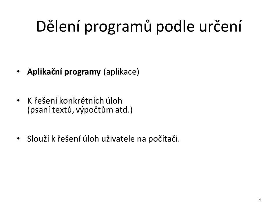 Dělení programů podle určení Aplikační programy (aplikace) K řešení konkrétních úloh (psaní textů, výpočtům atd.) Slouží k řešení úloh uživatele na počítači.