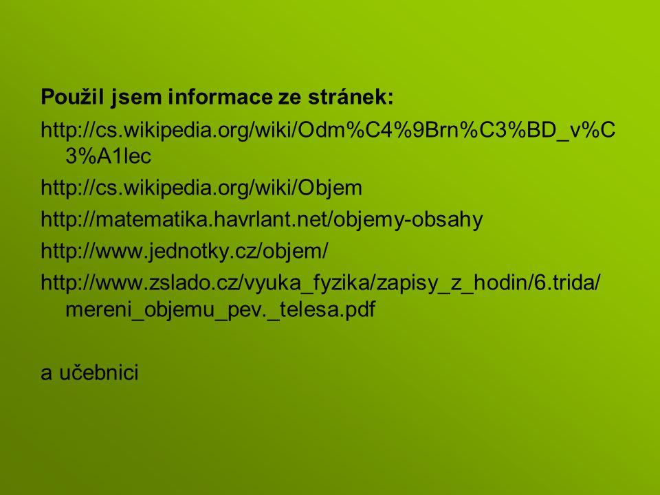 Použil jsem informace ze stránek: http://cs.wikipedia.org/wiki/Odm%C4%9Brn%C3%BD_v%C 3%A1lec http://cs.wikipedia.org/wiki/Objem http://matematika.havr